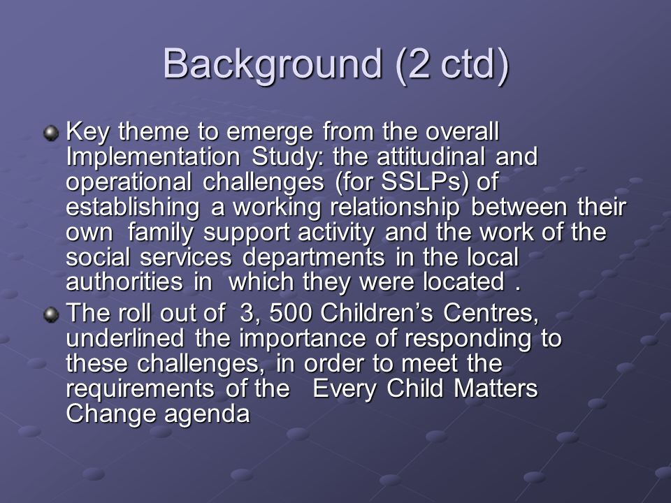 Background (2 ctd) Key theme to emerge from the overall Implementation Study: the attitudinal and operational challenges (for SSLPs) of establishing a working relationship between their own family support activity and the work of the social services departments in the local authorities in which they were located.