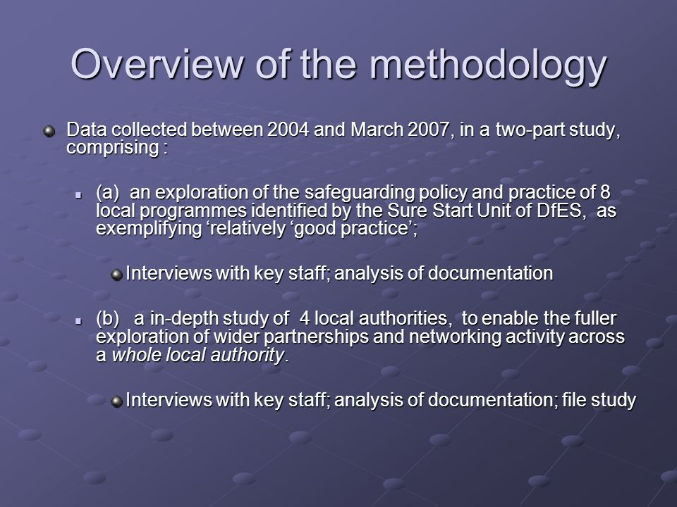 Overview of the methodology Data collected between 2004 and March 2007, in a two-part study, comprising : (a) an exploration of the safeguarding policy and practice of 8 local programmes identified by the Sure Start Unit of DfES, as exemplifying relatively good practice; (a) an exploration of the safeguarding policy and practice of 8 local programmes identified by the Sure Start Unit of DfES, as exemplifying relatively good practice; Interviews with key staff; analysis of documentation (b) a in-depth study of 4 local authorities, to enable the fuller exploration of wider partnerships and networking activity across a whole local authority.