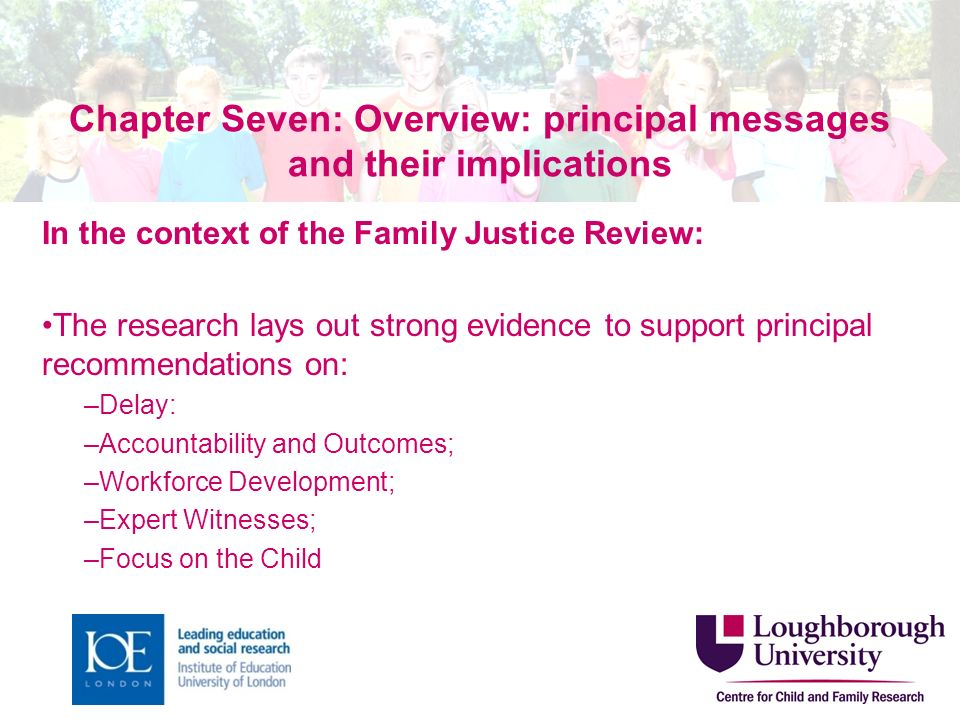 Chapter Seven: Overview: principal messages and their implications In the context of the Family Justice Review: The research lays out strong evidence to support principal recommendations on: –Delay: –Accountability and Outcomes; –Workforce Development; –Expert Witnesses; –Focus on the Child