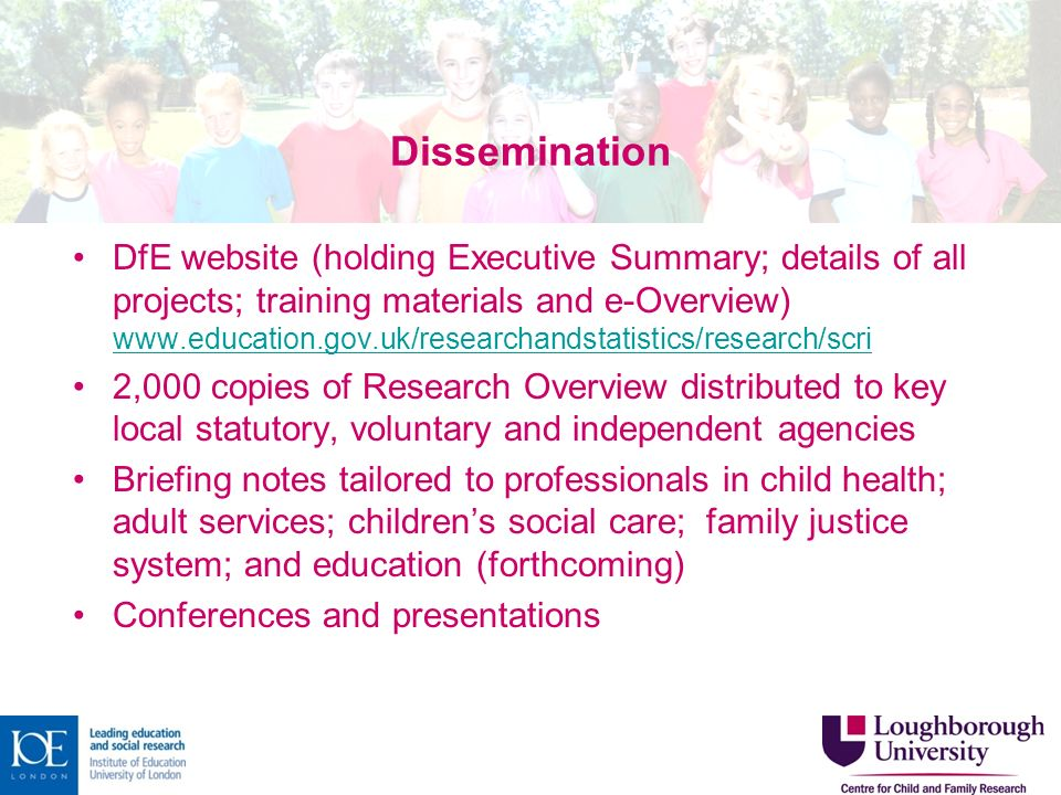 Dissemination DfE website (holding Executive Summary; details of all projects; training materials and e-Overview) www.education.gov.uk/researchandstatistics/research/scri www.education.gov.uk/researchandstatistics/research/scri 2,000 copies of Research Overview distributed to key local statutory, voluntary and independent agencies Briefing notes tailored to professionals in child health; adult services; childrens social care; family justice system; and education (forthcoming) Conferences and presentations