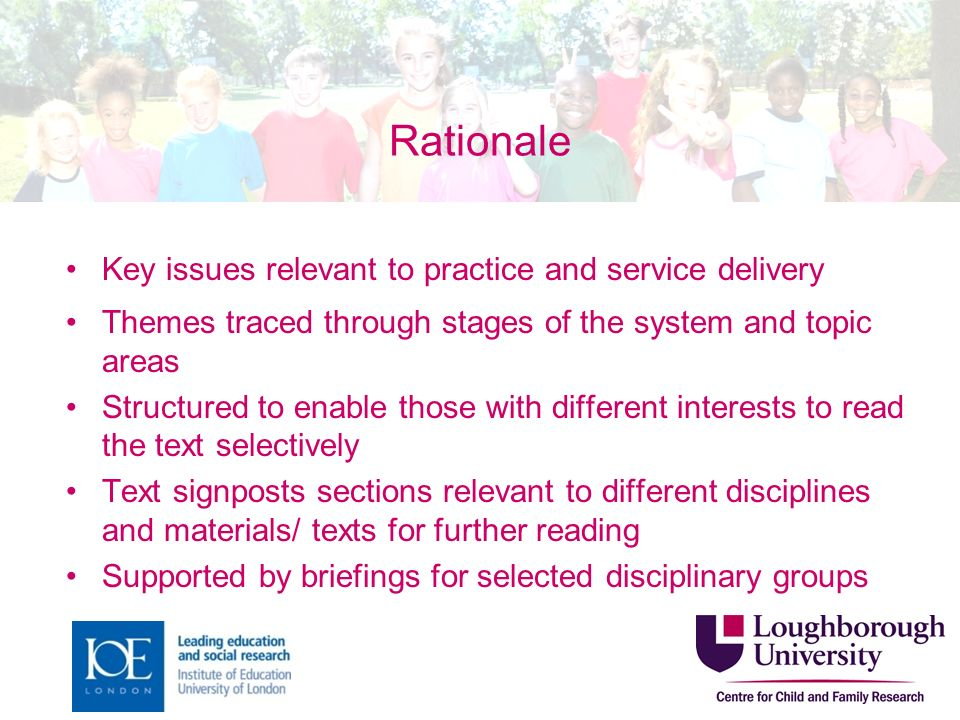 Rationale Key issues relevant to practice and service delivery Themes traced through stages of the system and topic areas Structured to enable those with different interests to read the text selectively Text signposts sections relevant to different disciplines and materials/ texts for further reading Supported by briefings for selected disciplinary groups