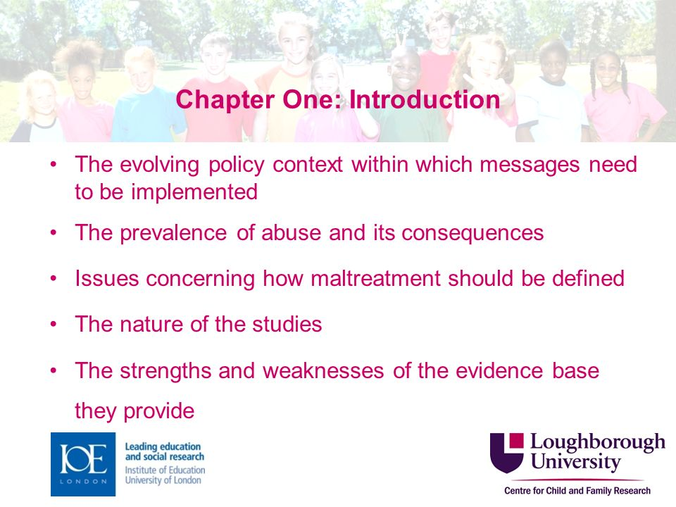 Chapter One: Introduction The evolving policy context within which messages need to be implemented The prevalence of abuse and its consequences Issues concerning how maltreatment should be defined The nature of the studies The strengths and weaknesses of the evidence base they provide