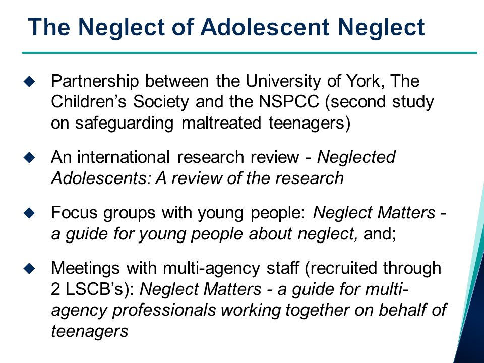 Partnership between the University of York, The Childrens Society and the NSPCC (second study on safeguarding maltreated teenagers) An international research review - Neglected Adolescents: A review of the research Focus groups with young people: Neglect Matters - a guide for young people about neglect, and; Meetings with multi-agency staff (recruited through 2 LSCBs): Neglect Matters - a guide for multi- agency professionals working together on behalf of teenagers