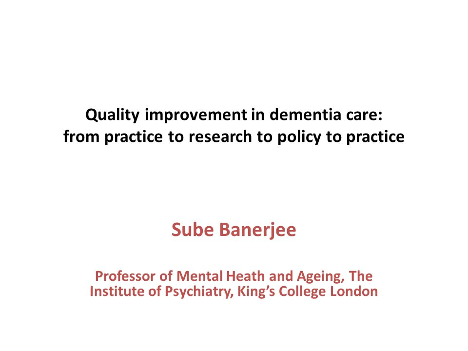 Quality improvement in dementia care: from practice to research to policy to practice Sube Banerjee Professor of Mental Heath and Ageing, The Institute of Psychiatry, Kings College London