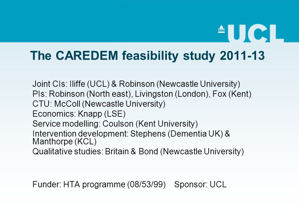 The CAREDEM feasibility study 2011-13 Joint CIs: Iliffe (UCL) & Robinson (Newcastle University) PIs: Robinson (North east), Livingston (London), Fox (Kent) CTU: McColl (Newcastle University) Economics: Knapp (LSE) Service modelling: Coulson (Kent University) Intervention development: Stephens (Dementia UK) & Manthorpe (KCL) Qualitative studies: Britain & Bond (Newcastle University) Funder: HTA programme (08/53/99) Sponsor: UCL