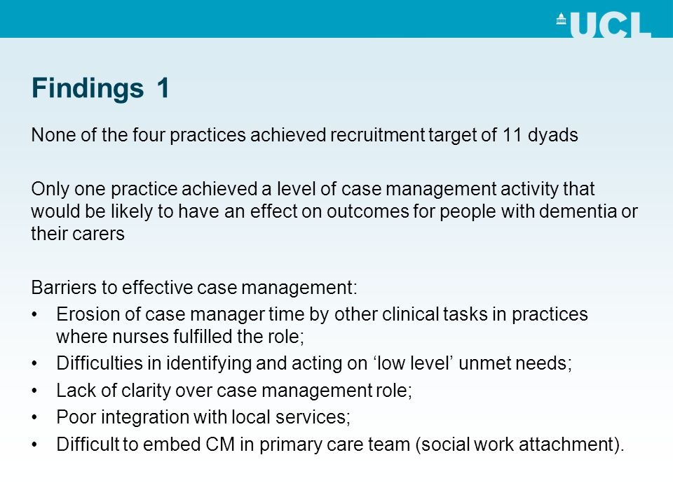 Findings 1 None of the four practices achieved recruitment target of 11 dyads Only one practice achieved a level of case management activity that would be likely to have an effect on outcomes for people with dementia or their carers Barriers to effective case management: Erosion of case manager time by other clinical tasks in practices where nurses fulfilled the role; Difficulties in identifying and acting on low level unmet needs; Lack of clarity over case management role; Poor integration with local services; Difficult to embed CM in primary care team (social work attachment).