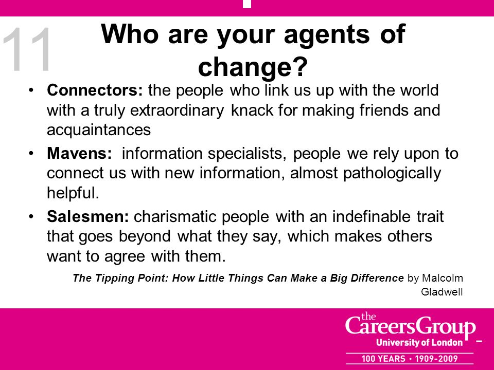 11 Who are your agents of change? Connectors: the people who link us up with the world with a truly extraordinary knack for making friends and acquain