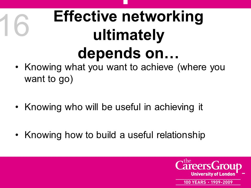 16 Effective networking ultimately depends on… Knowing what you want to achieve (where you want to go) Knowing who will be useful in achieving it Know