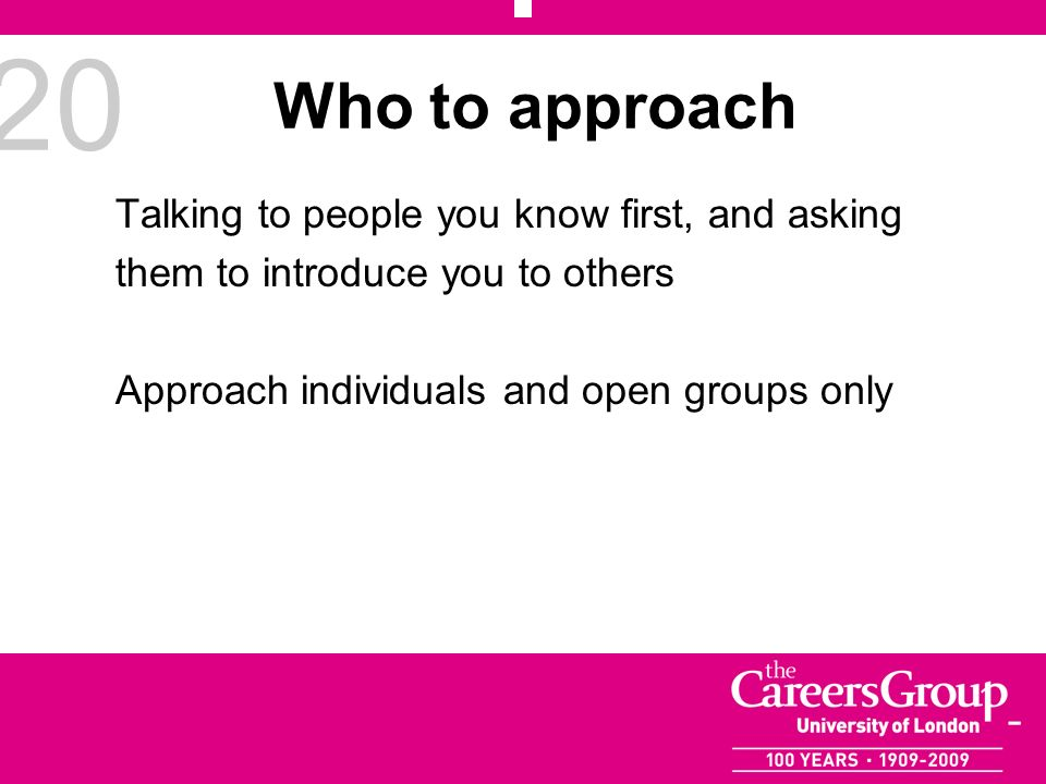 20 Who to approach Talking to people you know first, and asking them to introduce you to others Approach individuals and open groups only