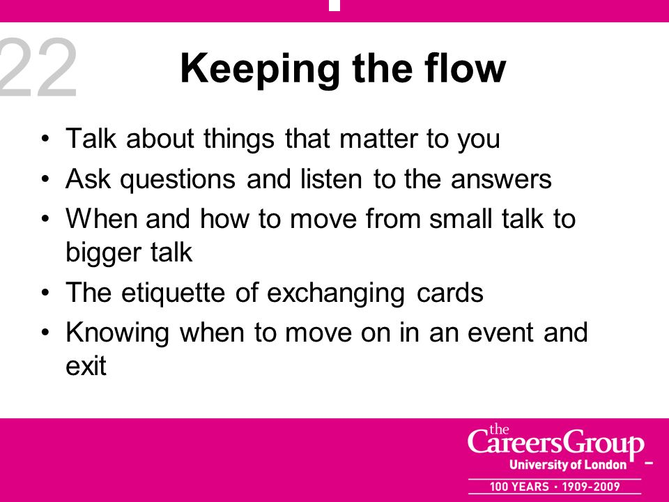 22 Keeping the flow Talk about things that matter to you Ask questions and listen to the answers When and how to move from small talk to bigger talk T