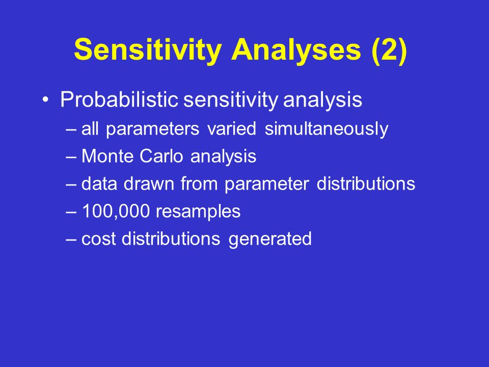 Sensitivity Analyses (2) Probabilistic sensitivity analysis –all parameters varied simultaneously –Monte Carlo analysis –data drawn from parameter distributions –100,000 resamples –cost distributions generated