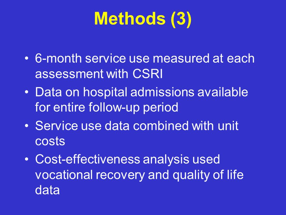 Methods (3) 6-month service use measured at each assessment with CSRI Data on hospital admissions available for entire follow-up period Service use data combined with unit costs Cost-effectiveness analysis used vocational recovery and quality of life data