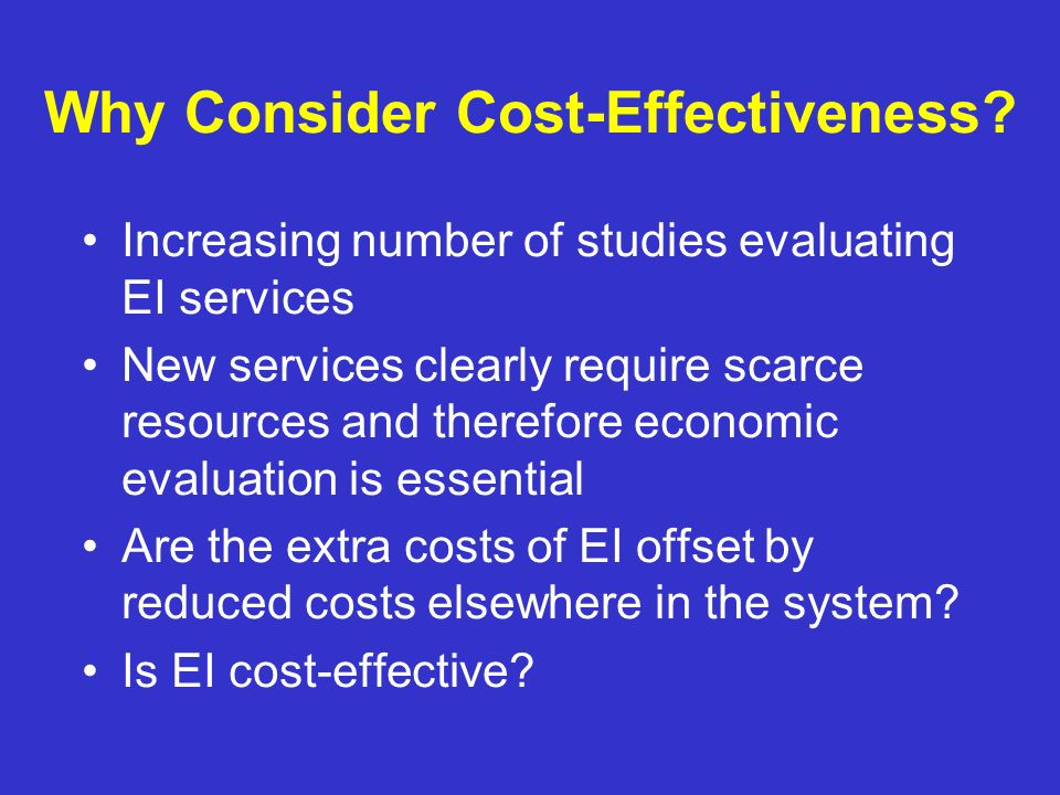 Why Consider Cost-Effectiveness? Increasing number of studies evaluating EI services New services clearly require scarce resources and therefore econo