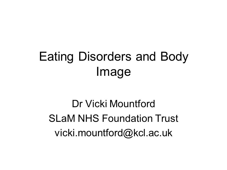 Eating Disorders and Body Image Dr Vicki Mountford SLaM NHS Foundation Trust vicki.mountford@kcl.ac.uk