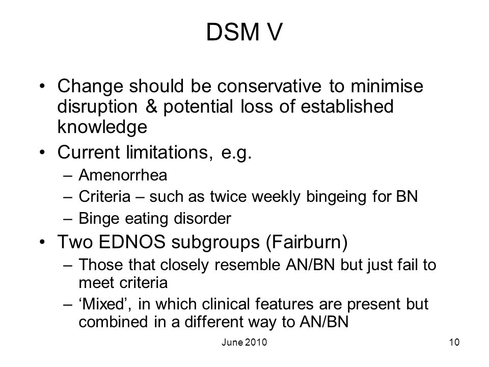 June 201010 DSM V Change should be conservative to minimise disruption & potential loss of established knowledge Current limitations, e.g. –Amenorrhea