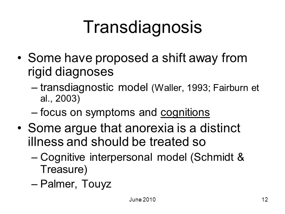 Transdiagnosis Some have proposed a shift away from rigid diagnoses –transdiagnostic model (Waller, 1993; Fairburn et al., 2003) –focus on symptoms an