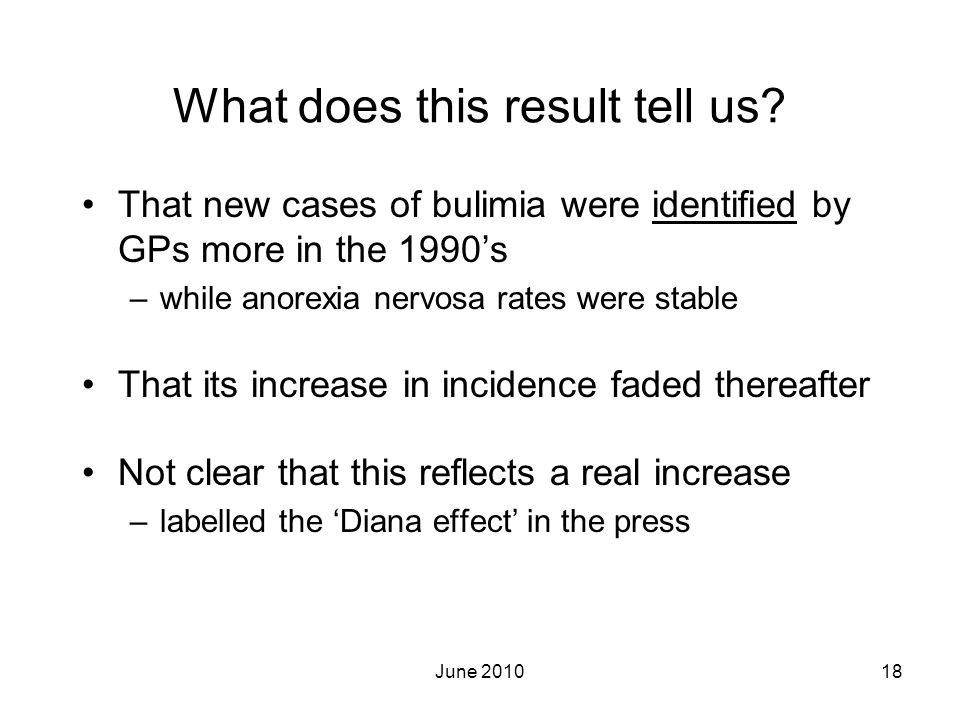 June 201018 What does this result tell us? That new cases of bulimia were identified by GPs more in the 1990s –while anorexia nervosa rates were stabl
