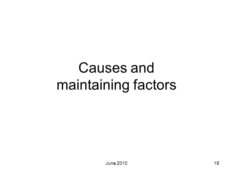 June 201019 Causes and maintaining factors