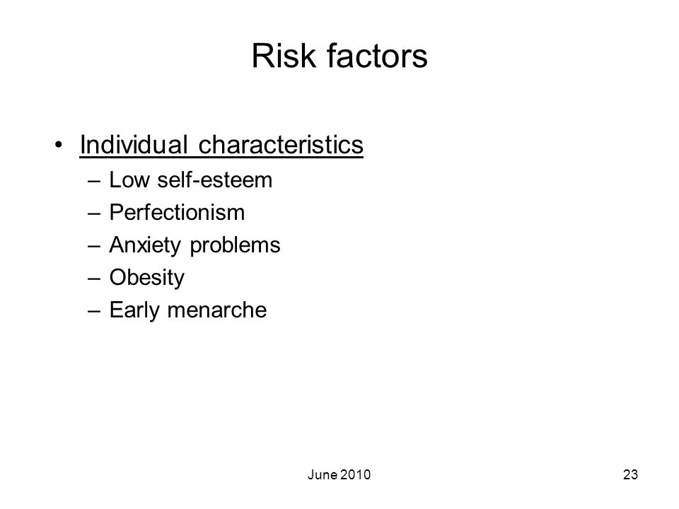 June 201023 Risk factors Individual characteristics –Low self-esteem –Perfectionism –Anxiety problems –Obesity –Early menarche