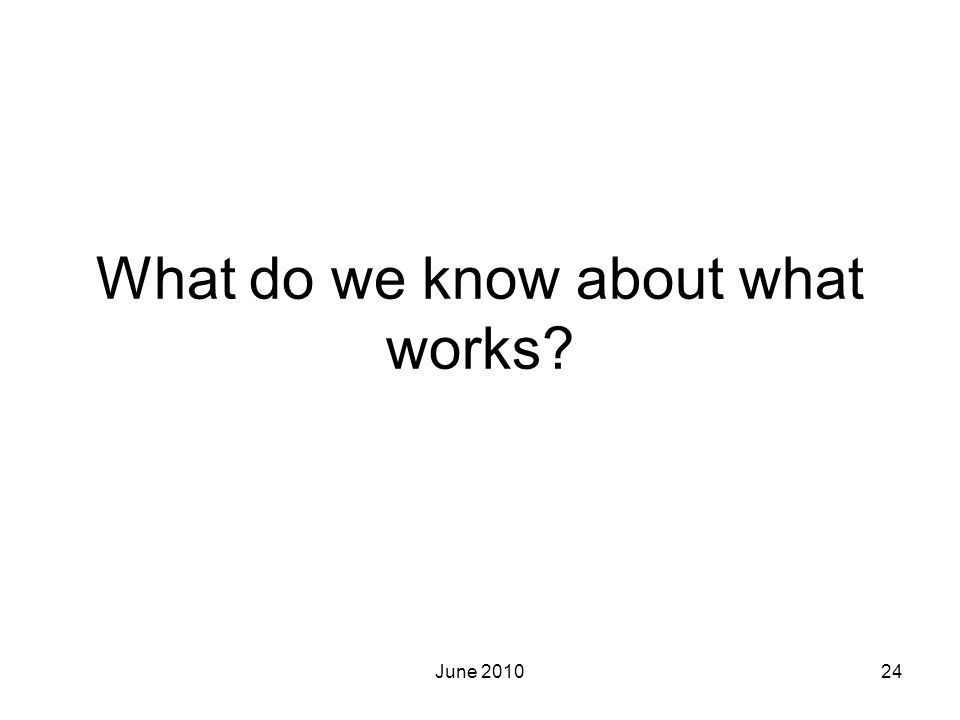 June 201024 What do we know about what works?