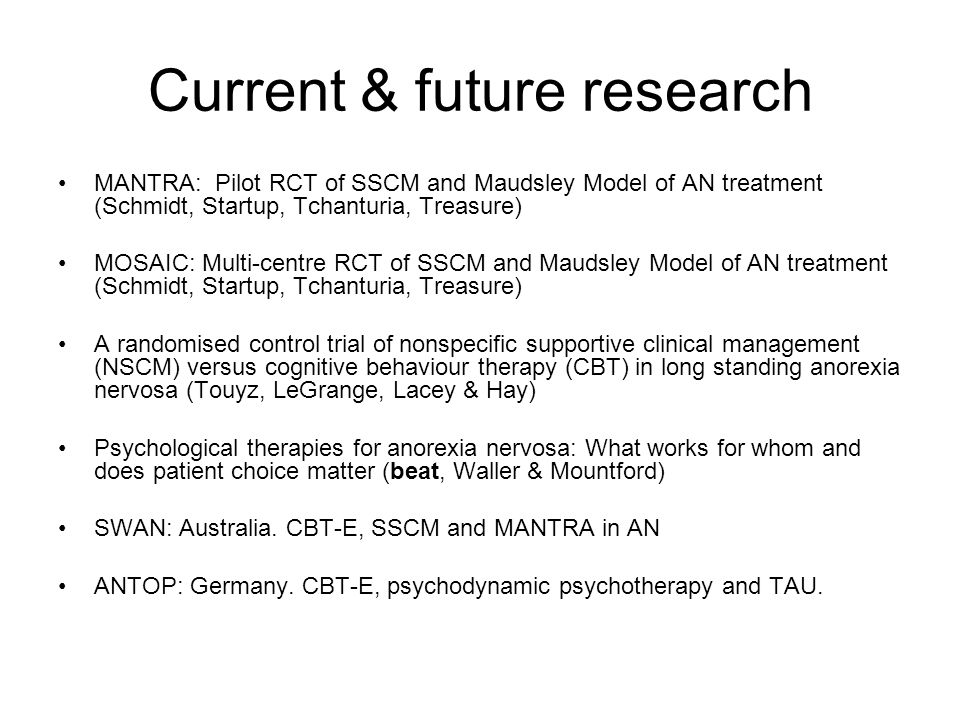 Current & future research MANTRA: Pilot RCT of SSCM and Maudsley Model of AN treatment (Schmidt, Startup, Tchanturia, Treasure) MOSAIC: Multi-centre R