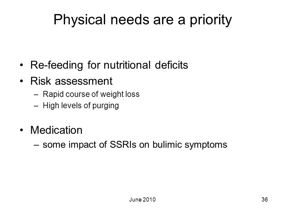 June 201036 Physical needs are a priority Re-feeding for nutritional deficits Risk assessment –Rapid course of weight loss –High levels of purging Med