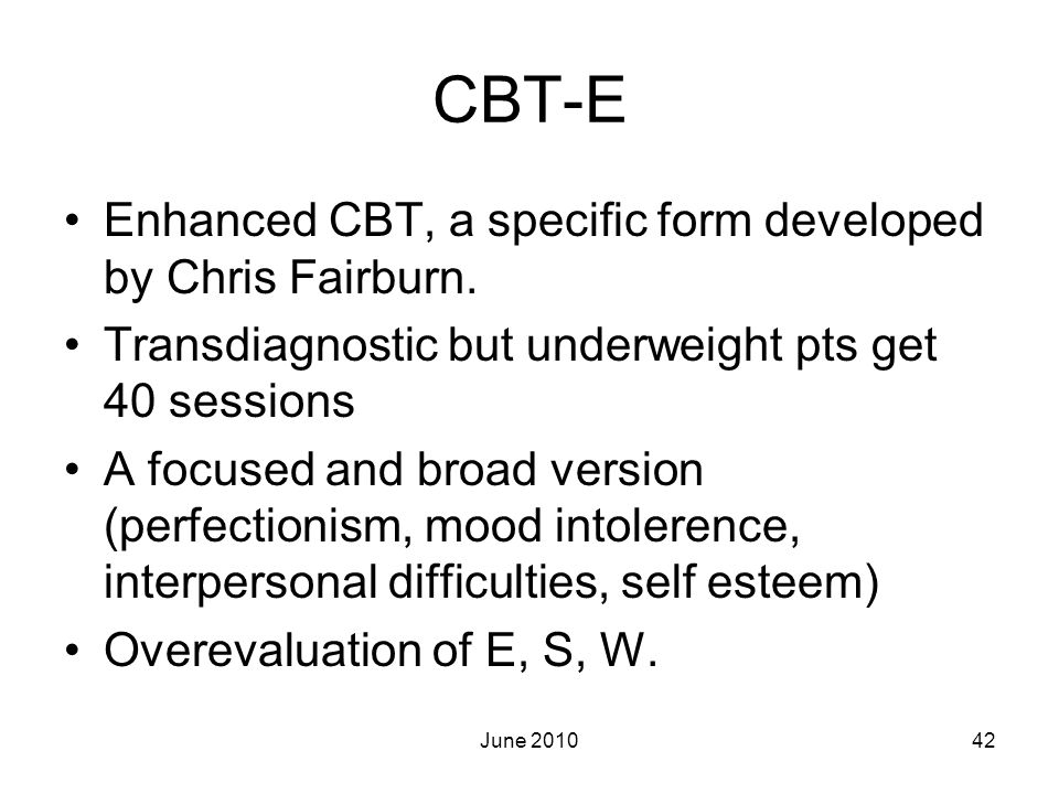 CBT-E Enhanced CBT, a specific form developed by Chris Fairburn. Transdiagnostic but underweight pts get 40 sessions A focused and broad version (perf