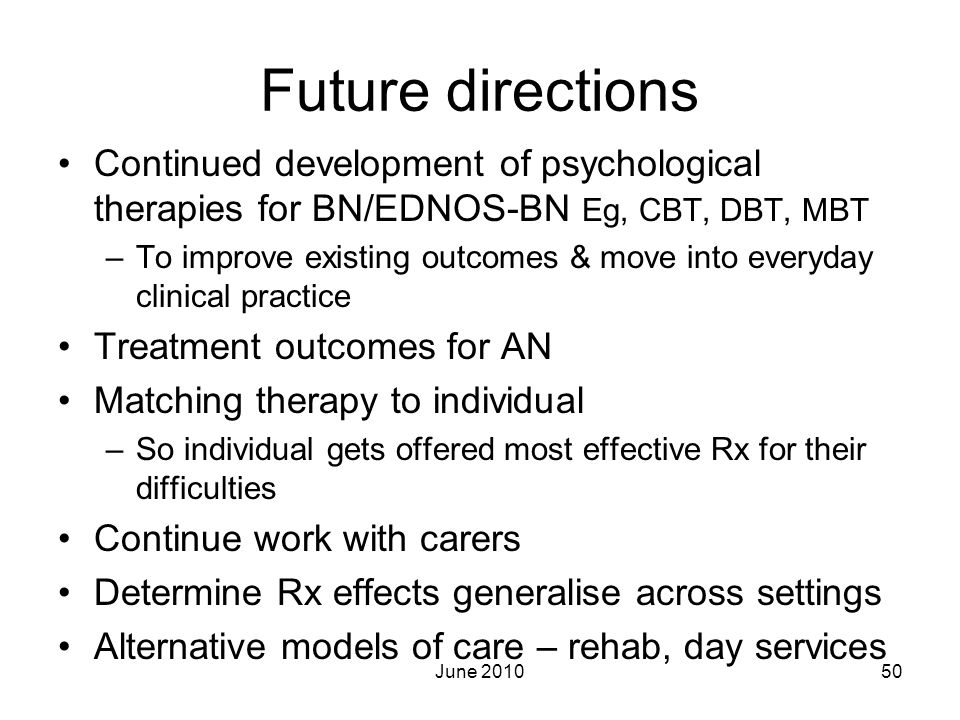 Future directions Continued development of psychological therapies for BN/EDNOS-BN Eg, CBT, DBT, MBT –To improve existing outcomes & move into everyda