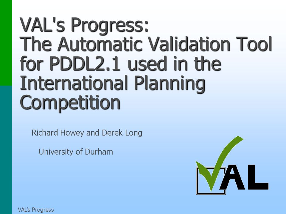 VALs Progress VAL s Progress: The Automatic Validation Tool for PDDL2.1 used in the International Planning Competition Richard Howey and Derek Long University of Durham