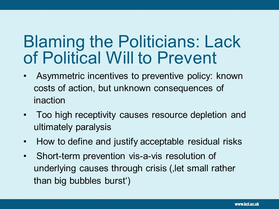 Blaming the Politicians: Lack of Political Will to Prevent Asymmetric incentives to preventive policy: known costs of action, but unknown consequences of inaction Too high receptivity causes resource depletion and ultimately paralysis How to define and justify acceptable residual risks Short-term prevention vis-a-vis resolution of underlying causes through crisis (let small rather than big bubbles burst)