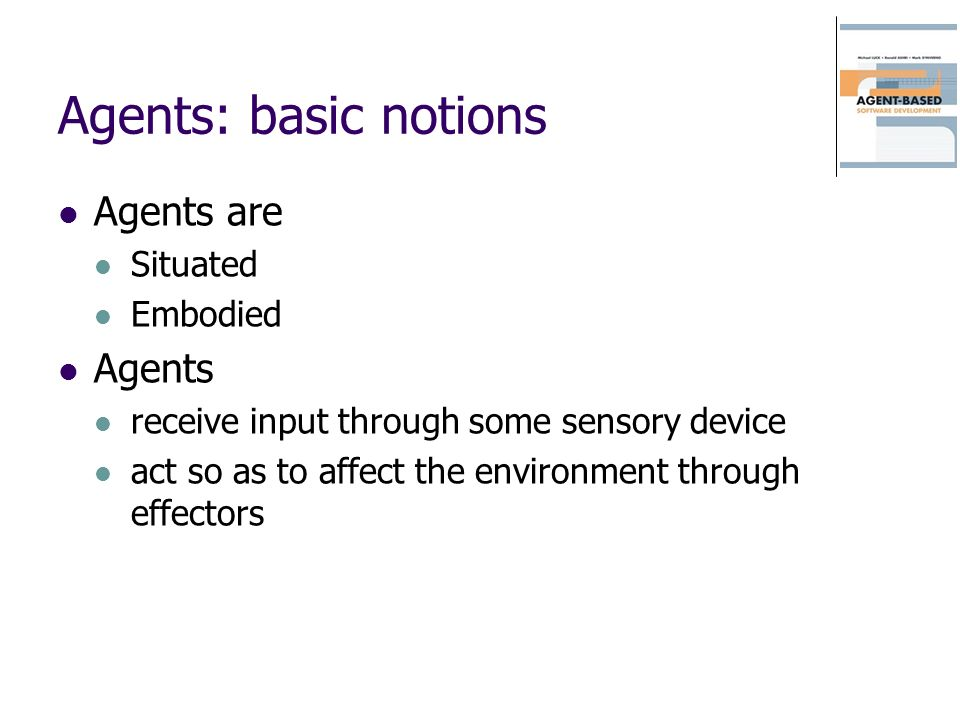Agents: basic notions Agents are Situated Embodied Agents receive input through some sensory device act so as to affect the environment through effectors