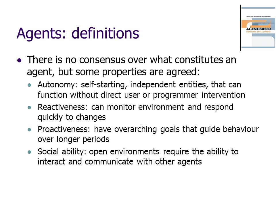 Agents: definitions There is no consensus over what constitutes an agent, but some properties are agreed: Autonomy: self-starting, independent entitie
