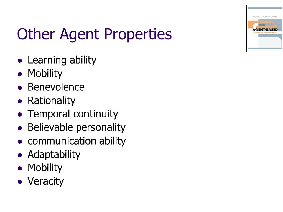 Other Agent Properties Learning ability Mobility Benevolence Rationality Temporal continuity Believable personality communication ability Adaptability Mobility Veracity