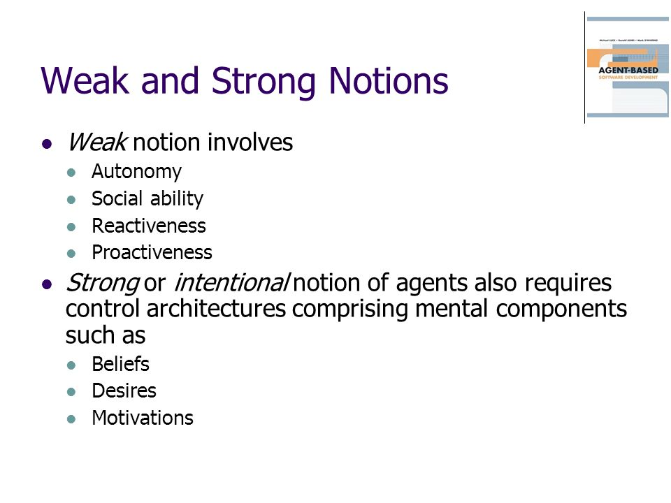 Weak and Strong Notions Weak notion involves Autonomy Social ability Reactiveness Proactiveness Strong or intentional notion of agents also requires control architectures comprising mental components such as Beliefs Desires Motivations