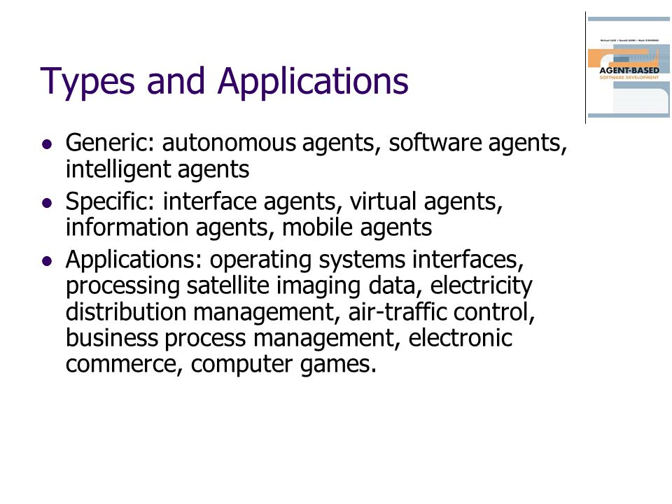 Types and Applications Generic: autonomous agents, software agents, intelligent agents Specific: interface agents, virtual agents, information agents, mobile agents Applications: operating systems interfaces, processing satellite imaging data, electricity distribution management, air-traffic control, business process management, electronic commerce, computer games.