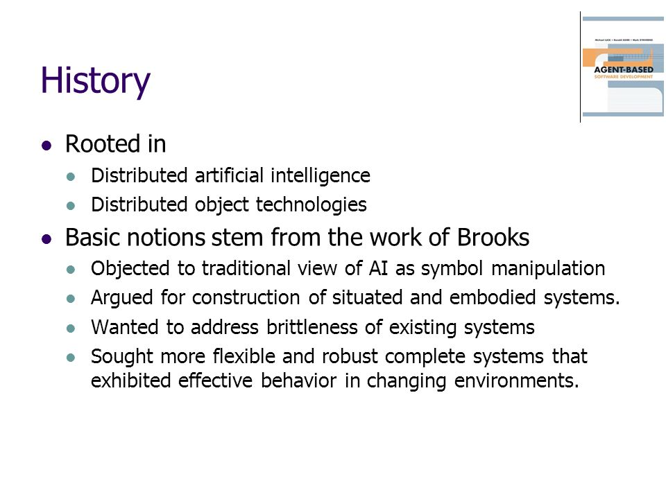 History Rooted in Distributed artificial intelligence Distributed object technologies Basic notions stem from the work of Brooks Objected to tradition
