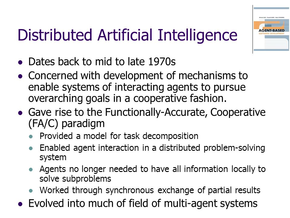 Distributed Artificial Intelligence Dates back to mid to late 1970s Concerned with development of mechanisms to enable systems of interacting agents to pursue overarching goals in a cooperative fashion.