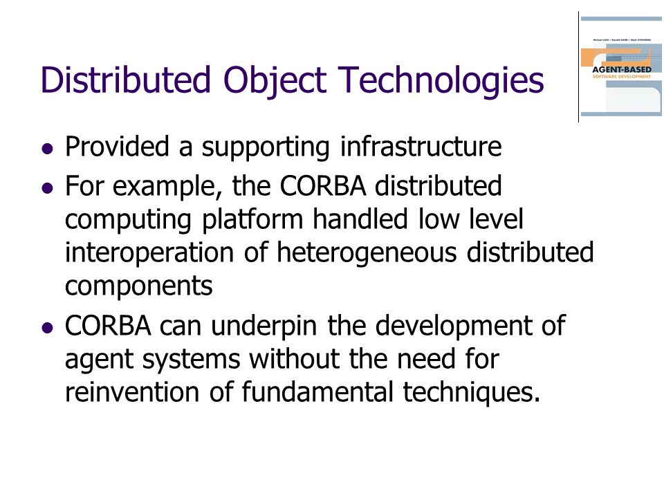 Distributed Object Technologies Provided a supporting infrastructure For example, the CORBA distributed computing platform handled low level interoper