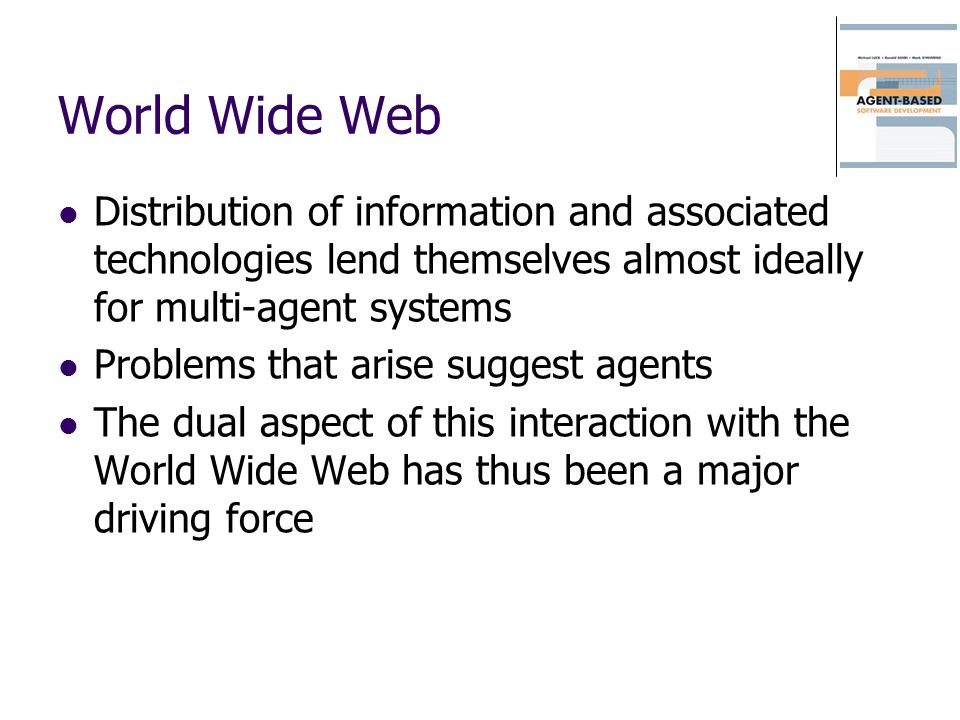 World Wide Web Distribution of information and associated technologies lend themselves almost ideally for multi-agent systems Problems that arise suggest agents The dual aspect of this interaction with the World Wide Web has thus been a major driving force