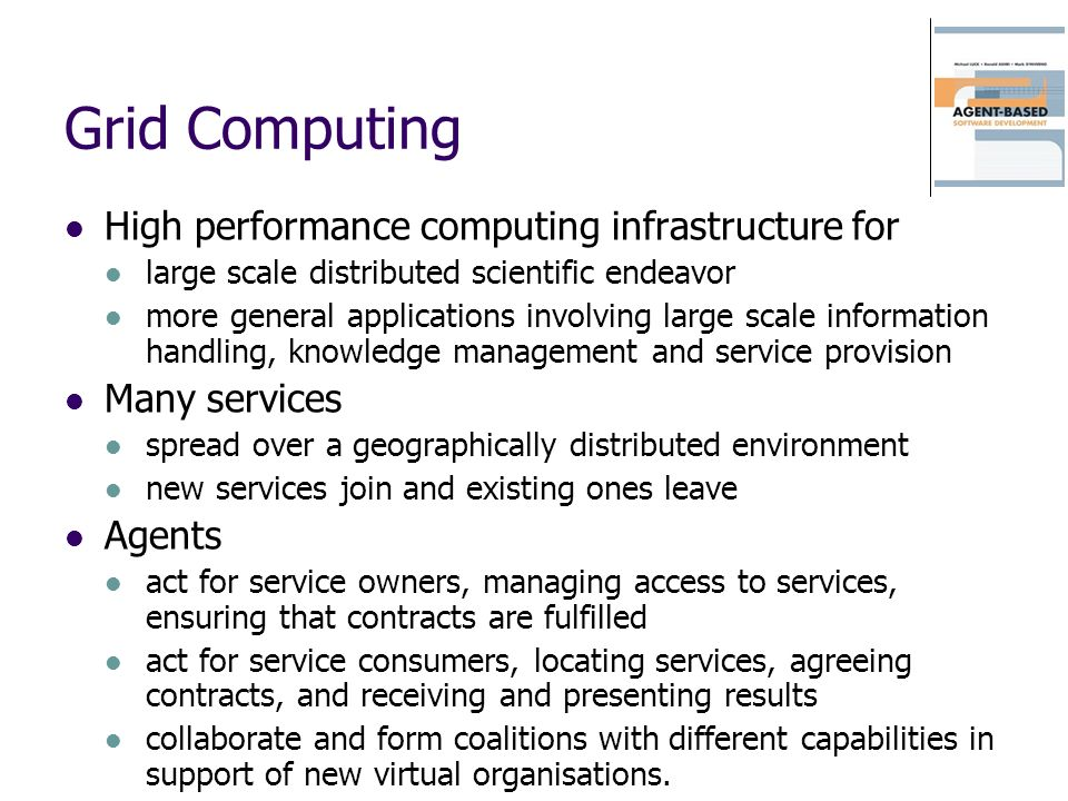 Grid Computing High performance computing infrastructure for large scale distributed scientific endeavor more general applications involving large scale information handling, knowledge management and service provision Many services spread over a geographically distributed environment new services join and existing ones leave Agents act for service owners, managing access to services, ensuring that contracts are fulfilled act for service consumers, locating services, agreeing contracts, and receiving and presenting results collaborate and form coalitions with different capabilities in support of new virtual organisations.
