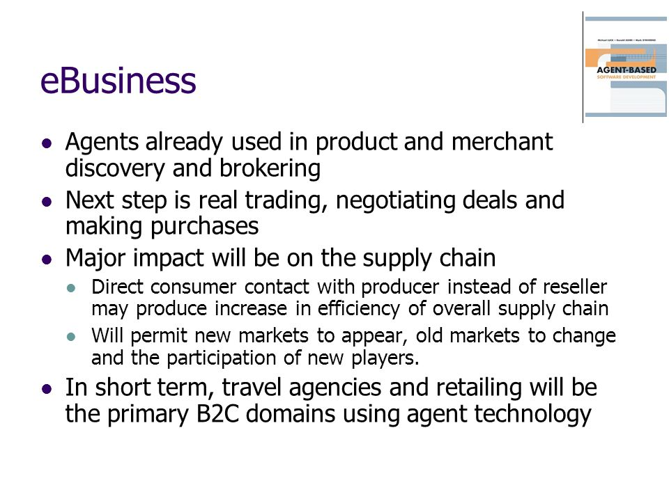 eBusiness Agents already used in product and merchant discovery and brokering Next step is real trading, negotiating deals and making purchases Major impact will be on the supply chain Direct consumer contact with producer instead of reseller may produce increase in efficiency of overall supply chain Will permit new markets to appear, old markets to change and the participation of new players.