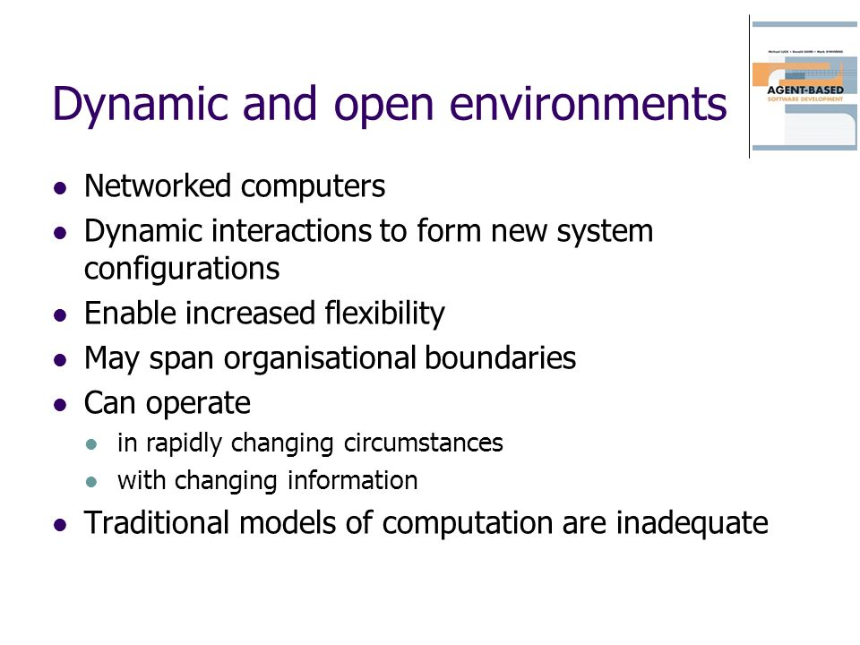 Dynamic and open environments Networked computers Dynamic interactions to form new system configurations Enable increased flexibility May span organisational boundaries Can operate in rapidly changing circumstances with changing information Traditional models of computation are inadequate