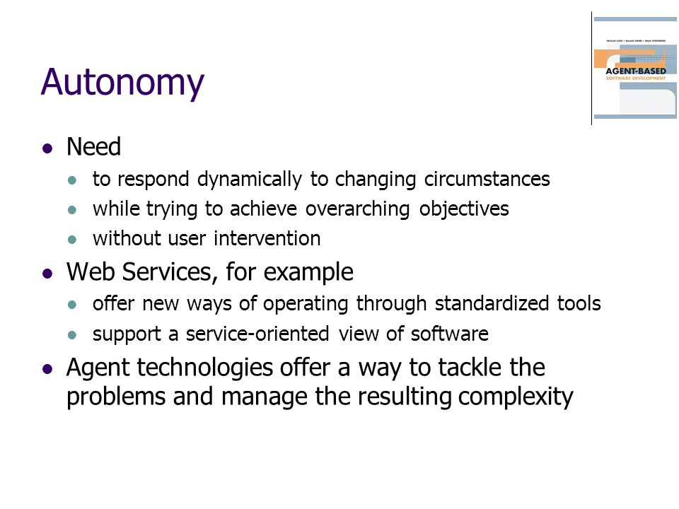 Autonomy Need to respond dynamically to changing circumstances while trying to achieve overarching objectives without user intervention Web Services, for example offer new ways of operating through standardized tools support a service-oriented view of software Agent technologies offer a way to tackle the problems and manage the resulting complexity