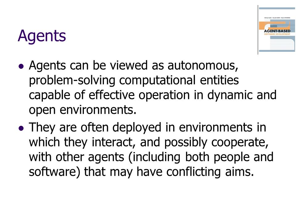 Agents Agents can be viewed as autonomous, problem-solving computational entities capable of effective operation in dynamic and open environments. The