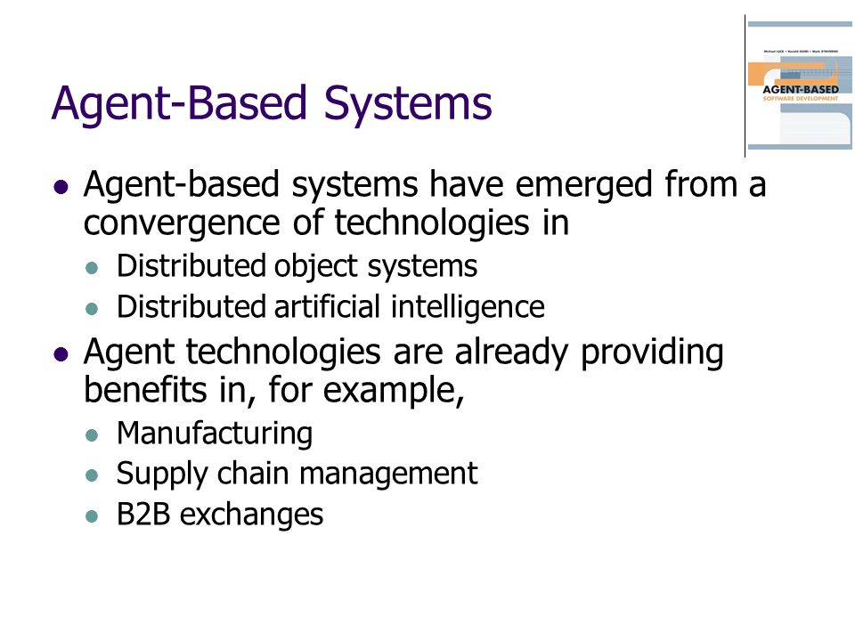 Agent-Based Systems Agent-based systems have emerged from a convergence of technologies in Distributed object systems Distributed artificial intellige