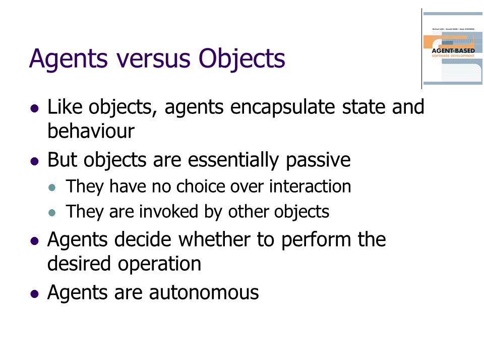 Agents versus Objects Like objects, agents encapsulate state and behaviour But objects are essentially passive They have no choice over interaction They are invoked by other objects Agents decide whether to perform the desired operation Agents are autonomous