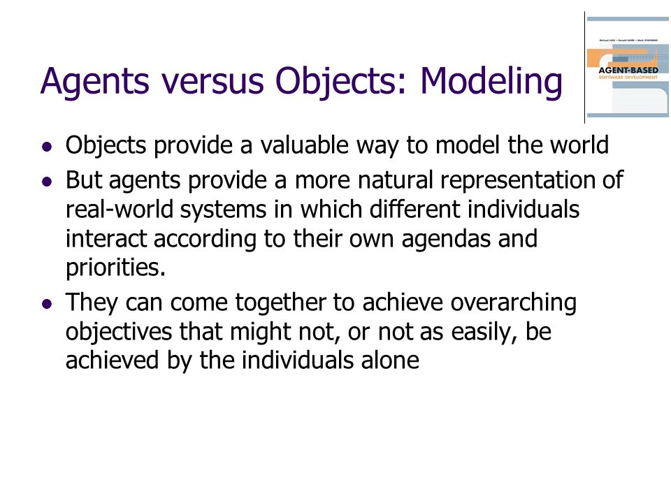 Agents versus Objects: Modeling Objects provide a valuable way to model the world But agents provide a more natural representation of real-world systems in which different individuals interact according to their own agendas and priorities.