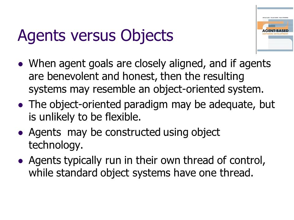 Agents versus Objects When agent goals are closely aligned, and if agents are benevolent and honest, then the resulting systems may resemble an object-oriented system.