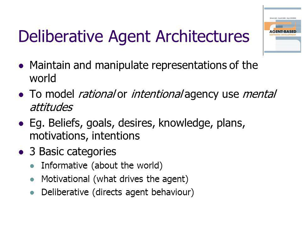 Deliberative Agent Architectures Maintain and manipulate representations of the world To model rational or intentional agency use mental attitudes Eg.
