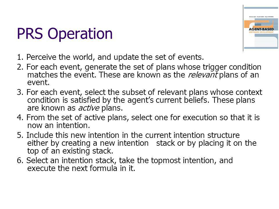 PRS Operation 1. Perceive the world, and update the set of events. 2. For each event, generate the set of plans whose trigger condition matches the ev